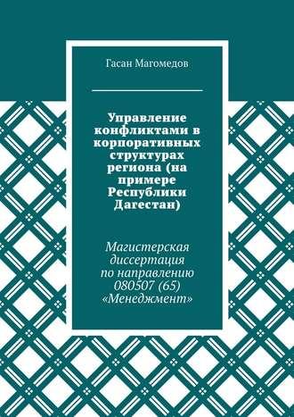 Гасан Магомедов, Управление конфликтами в корпоративных структурах региона (на примере Республики Дагестан). Магистерская диссертация понаправлению 080507(65) «Менеджмент»