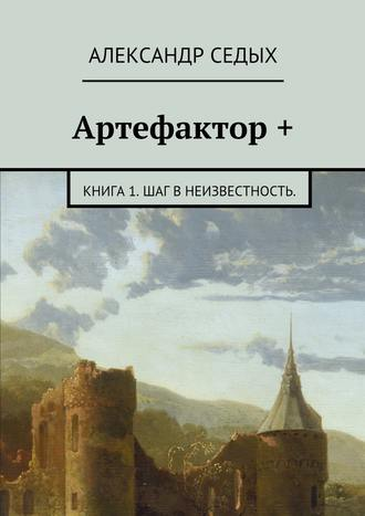 Александр Седых, Артефактор +. Книга 1. Шаг внеизвестность.