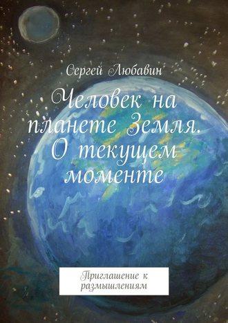 Сергей Любавин, Человек на планете Земля. О текущем моменте. Приглашение к размышлениям