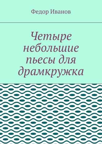 Федор Иванов, Четыре небольшие пьесы для драмкружка