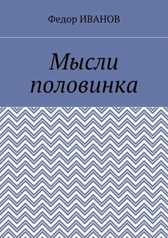 Федор Иванов, Мысли половинка
