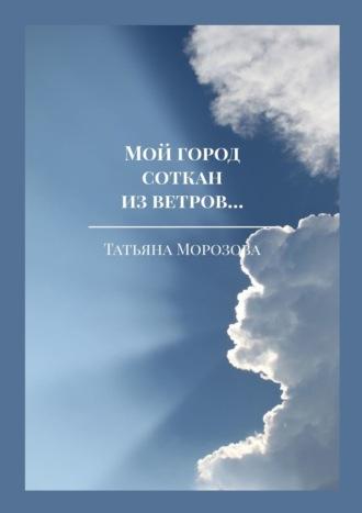 Татьяна Морозова, Мой город соткан из ветров… Избранные стихи