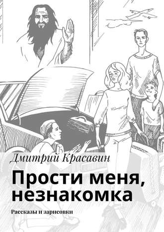 Дмитрий Красавин, Прости меня, незнакомка. Рассказы и зарисовки