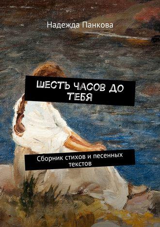 Надежда Панкова, Шесть часов до тебя. Сборник стихов ипесенных текстов