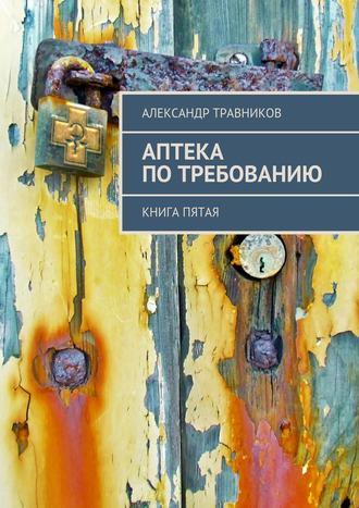Александр Травников, Аптека потребованию. Книга пятая