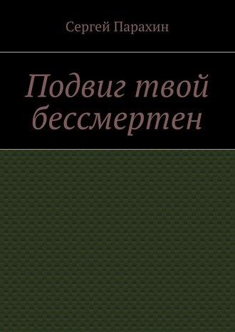 Сергей Парахин, Подвиг твой бессмертен