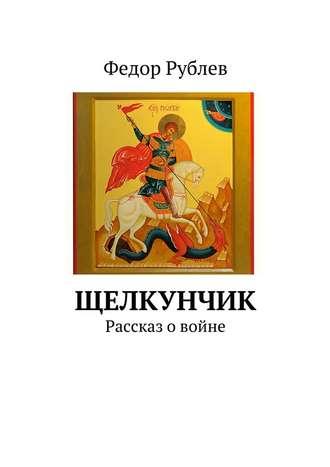Федор Рублев, Щелкунчик. Рассказ о войне