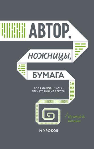 Николай Кононов, Автор, ножницы, бумага. Как быстро писать впечатляющие тексты. 14 уроков