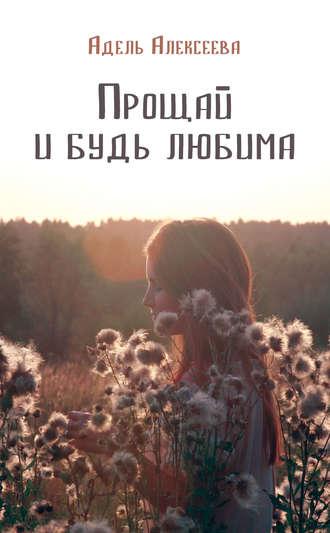 Адель Алексеева, Прощай и будь любима