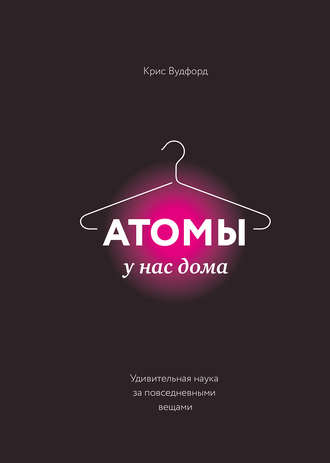 Крис Вудфорд, Атомы у нас дома. Удивительная наука за повседневными вещами