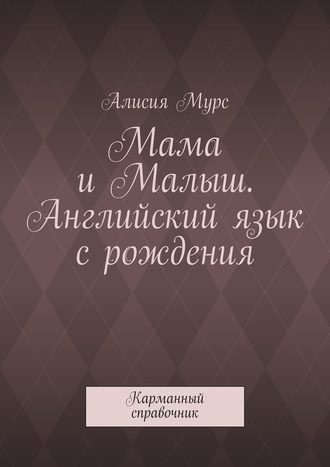 Алисия Мурс, Мама иМалыш. Английский язык срождения. Карманный справочник
