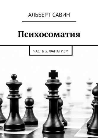 Альберт Савин, Психосоматия. Часть 3. Фанатизм