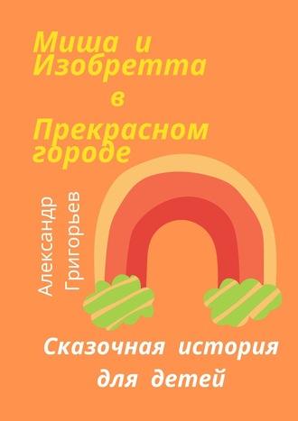 Александр Григорьев, Миша и Изобретта в Прекрасном городе