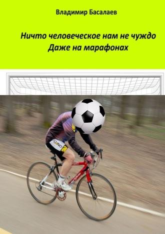 Владимир Басалаев, Ничто человеческое нам не чуждо. Даже на марафонах
