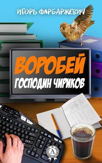 Игорь Фарбаржевич, Воробей господин Чириков