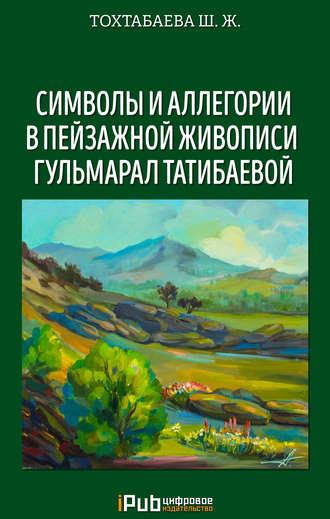 Шайзада Тохтабаева, Символы и аллегории в пейзажной живописи Гульмарал Татибаевой