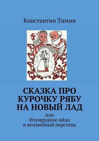 Константин Тимин, Сказка про Курочку Рябу нановыйлад. или Изумрудное яйцо иволшебный перстень