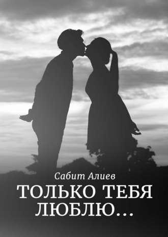 Сабит Алиев, Только тебя люблю…