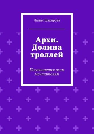 Лилия Шакирова, Архи. Долина троллей. Посвящается всем мечтателям
