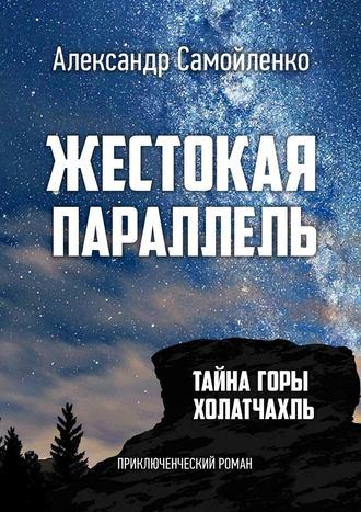 Александр Самойленко, Жестокая параллель. Тайна горы Холатчахль. Приключенческий роман