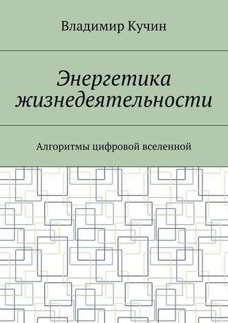 Владимир Кучин, Энергетика жизнедеятельности. Алгоритмы цифровой вселенной