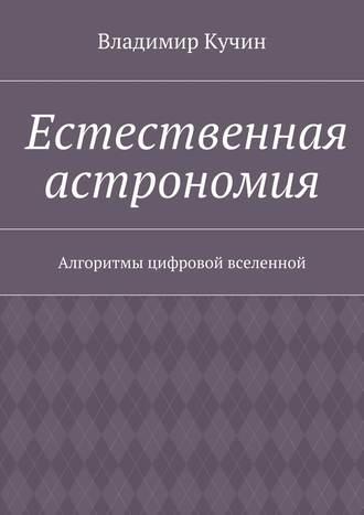 Владимир Кучин, Естественная астрономия. Алгоритмы цифровой вселенной