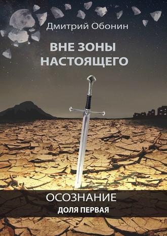 Дмитрий Обонин, Вне зоны настоящего. Осознание. Доля первая