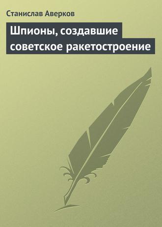 Станислав Аверков, Шпионы, создавшие советское ракетостроение