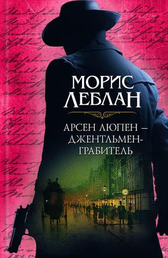 Морис Леблан, Арсен Люпен – джентльмен-грабитель (сборник)