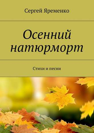 Сергей Яременко, Осенний натюрморт. Стихи и песни