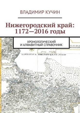 Владимир Кучин, Нижегородский край: 1172—2016годы. Хронологический и алфавитный справочник