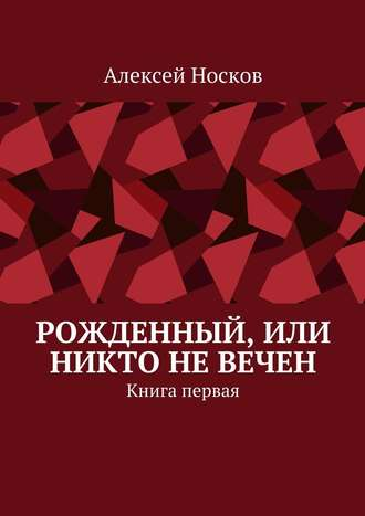 Алексей Носков, Рожденный, или Никто невечен. Книга первая
