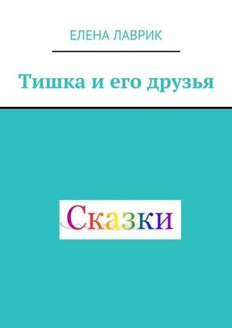 Елена Лаврик, Тишка и его друзья. Cказка для детей