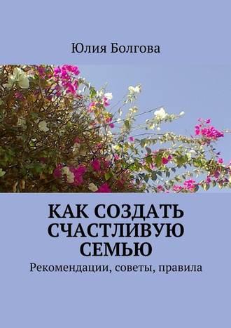 Юлия Болгова, Как создать счастливую семью. Рекомендации, советы, правила