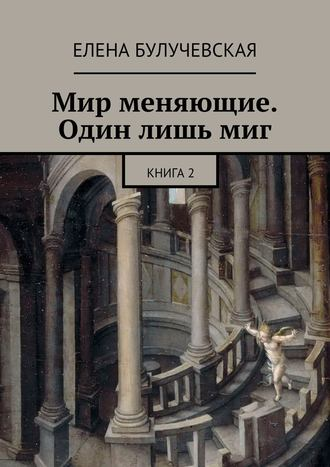 Елена Булучевская, Мир меняющие. Один лишь миг. Книга2