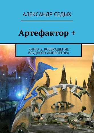 Александр Седых, Артефактор +. Книга 2. Возвращение блудного императора