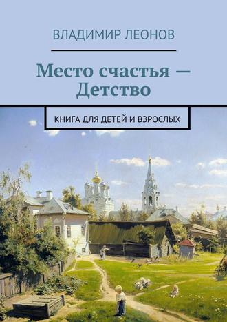 Владимир Леонов, Место счастья – Детство. Книга для детей ивзрослых