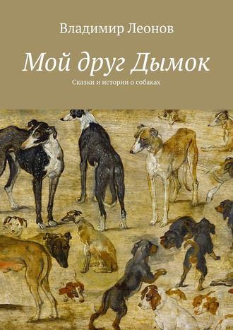 Владимир Леонов, Мой друг Дымок. Сказки и истории о собаках