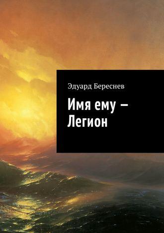 Эдуард Береснев, Имя ему– Легион
