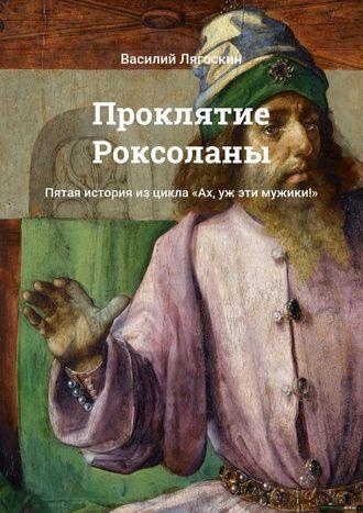 Василий Лягоскин, Проклятие Роксоланы. Пятая история изцикла «Ах, уж эти мужики!»