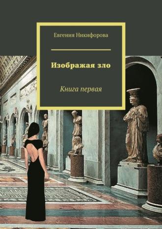 Евгения Никифорова, Изображая зло. Книга первая