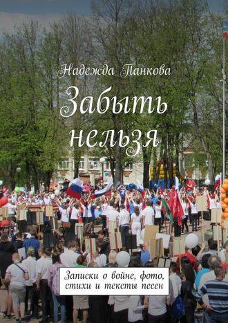 Надежда Панкова, Забыть нельзя. Записки о войне,фото,стихи и тексты песен