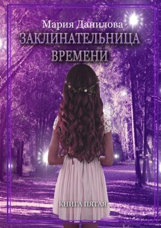 Мария Данилова, Заклинательница времени. Книга пятая