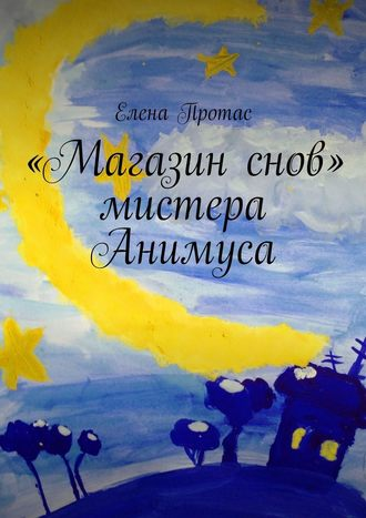 Елена Протас, «Магазин снов» мистера Анимуса