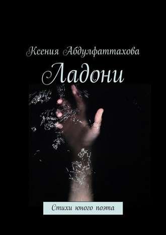 Ксения Абдулфаттахова, Ладони. Стихи юного поэта