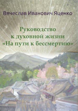 Вячеслав Яценко, Руководство кдуховной жизни. «Напути кбессмертию»