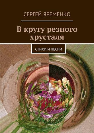 Сергей Яременко, В кругу резного хрусталя. Стихи ипесни