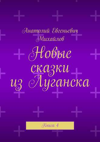 Анатолий Михайлов, Новые сказки изЛуганска. Книга 4