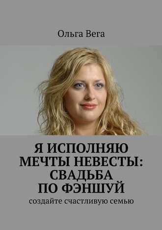 Ольга Вега, Исполняю мечты невесты: свадьба по фэншуй. Создайте счастливую семью