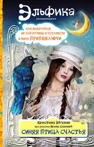 Ирина Семина, Кристина Эйхман, Синяя птица счастья. Как выбраться из лап рутины и усталости и жить припеваючи